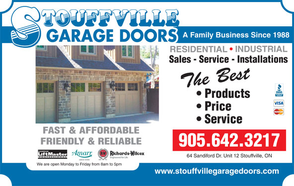 Stouffville Garage Doors (905-642-3217) - Display Ad - Products SPECIALIST Price The Best Products The Best Service Service The Best Price FAST & AFFORDABLE FRIENDLY & RELIABLE 905.642.3217 CHAMBERLAIN FRIENDLY & RELIABLE 289.800.7277 PROFESSIONAL 64 Sandiford Dr. Unit 12 Stouffville, ON CHAMBERLAIN We are open Monday to Friday from 8am to 5pm PROFESSIONAL 64 Sandiford Dr. Unit 12 Stouffville, ON www www.stouffvillegaragedoors.com We are open Monday to Friday from 8am to 5pm www.stouffvillegaragedoors.com A Family Business Since 1988 GARAGE DOORS A Family Business Since 1988 GARAGE DOORS INDUSTRIAL RESIDENTIAL Sales - Service - Installations INDUSTRIAL REPAIR The Best
