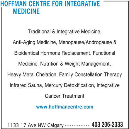 Hoffman Centre For Integrative Medicine (403-206-2333) - Display Ad - MEDICINE Traditional & Integrative Medicine, Anti-Aging Medicine, Menopause/Andropause & Bioidentical Hormone Replacement. Functional Medicine, Nutrition & Weight Management, Heavy Metal Chelation, Family Constellation Therapy Infrared Sauna, Mercury Detoxification, Integrative Cancer Treatment www.hoffmancentre.com 403 206-2333 1133 17 Ave NW Calgary HOFFMAN CENTRE FOR INTEGRATIVE -----------