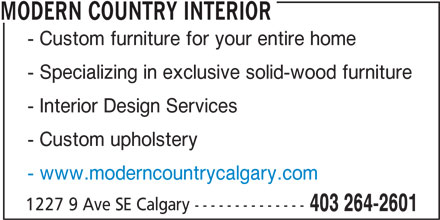 Modern Country Interiors Calgary (587-315-5319) - Display Ad - MODERN COUNTRY INTERIOR - Custom furniture for your entire home - Specializing in exclusive solid-wood furniture - Interior Design Services - Custom upholstery - www.moderncountrycalgary.com 1227 9 Ave SE Calgary -------------- 403 264-2601