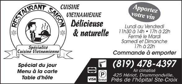 Restaurant Saigon (819-478-4397) - Annonce illustrée======= - Apportez CUISINE votre vin VIETNAMIENNE Délicieuse Lundi au Vendredi 11h30 à 14h   17h à 22h & naturelle Fermé le Mardi Samedi et Dimanche 17h à 22h Commande à emporter Spécial du jour (819) 478-4397 Air climatisé Menu à la carte 425 Hériot, Drummondville, Table d'hôte Gratuit Près de l'hôpital Ste-Croix