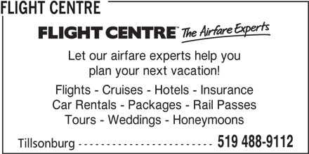 Flight Centre Canada (519-488-9112) - Display Ad - Let our airfare experts help you plan your next vacation! Flights - Cruises - Hotels - Insurance Car Rentals - Packages - Rail Passes Tours - Weddings - Honeymoons 519 488-9112 Tillsonburg ------------------------ FLIGHT CENTRE
