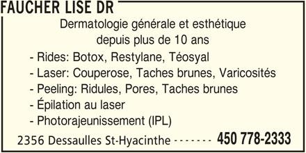Faucher Lise Dr (450-778-2333) - Annonce illustrée======= - Dermatologie générale et esthétique depuis plus de 10 ans - Rides: Botox, Restylane, Téosyal - Laser: Couperose, Taches brunes, Varicosités - Peeling: Ridules, Pores, Taches brunes - Épilation au laser - Photorajeunissement (IPL) ------- 450 778-2333 2356 Dessaulles St-Hyacinthe FAUCHER LISE DR