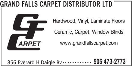 Grand Falls Carpet Distributor Ltd (506-473-2773) - Display Ad - Hardwood, Vinyl, Laminate Floors GRAND FALLS CARPET DISTRIBUTOR LTD Ceramic, Carpet, Window Blinds www.grandfallscarpet.com ------------ 506 473-2773 856 Everard H Daigle Bv