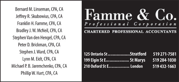 Famme & Co Professional Corporation Chartered Accountants (519-271-7581) - Display Ad - Bernard M. Linseman, CPA, CA Jerey R. Skubowius, CPA, CA Franklin H. Famme, CPA, CA Bradley J. W. McNeil, CPA, CA Stephen Van den Hengel, CPA, CA Peter D. Brickman, CPA, CA Stephen J. Ward, CPA, CA .......... ........ 125 Ontario St Stratford 519 271-7581 Lynn M. Eidt, CPA, CA ... ........ 199 Elgin St E St Marys 519 284-1030 Michael P. B. Jaremchenko, CPA, CA ....... .......... 210 Oxford St E London 519 432-1663 Phillip W. Hart, CPA, CA