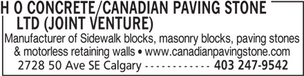 H O Concrete/Canadian Paving Stone Ltd (Joint Venture) (403-247-9542) - Display Ad - LTD (JOINT VENTURE) Manufacturer of Sidewalk blocks, masonry blocks, paving stones & motorless retaining walls  www.canadianpavingstone.com 2728 50 Ave SE Calgary ------------ 403 247-9542 H O CONCRETE/CANADIAN PAVING STONE