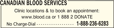 Canadian Blood Services (613-739-2300) - Display Ad - CANADIAN BLOOD SERVICES CANADIAN BLOOD SERVICES Clinic locations & to book an appointment: www.blood.ca or 1 888 2 DONATE 1-888-236-6283 No Charge-Dial ------------------ CANADIAN BLOOD SERVICES