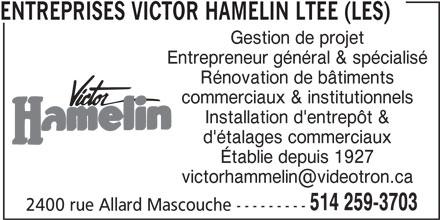 Les Entreprises Victor Hamelin Ltée (514-259-3703) - Annonce illustrée======= - ENTREPRISES VICTOR HAMELIN LTEE (LES) Gestion de projet Entrepreneur général & spécialisé Rénovation de bâtiments commerciaux & institutionnels Installation d'entrepôt & d'étalages commerciaux Établie depuis 1927 514 259-3703 2400 rue Allard Mascouche ---------