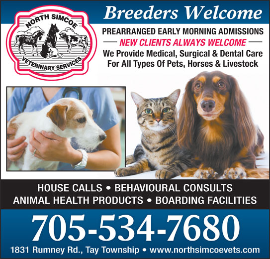 North Simcoe Veterinary Services (705-534-7680) - Display Ad - NEW CLIENTS ALWAYS WELCOME We Provide Medical, Surgical & Dental Care For All Types Of Pets, Horses & Livestock HOUSE CALLS   BEHAVIOURAL CONSULTS Breeders Welcome PREARRANGED EARLY MORNING ADMISSIONS ANIMAL HEALTH PRODUCTS   BOARDING FACILITIES 705-534-7680 1831 Rumney Rd., Tay Township   www.northsimcoevets.com