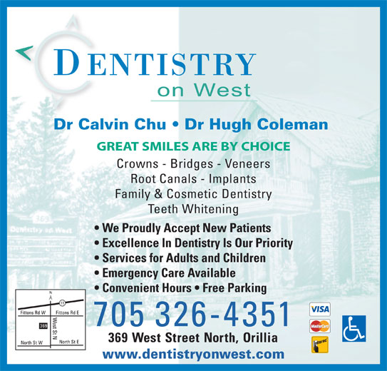 Dentistry On West (705-326-4351) - Display Ad - Excellence In Dentistry Is Our Priority Services for Adults and Children Emergency Care Available Convenient Hours   Free Parking 705 326-4351 369 West Street North, Orillia www.dentistryonwest.com Dr Calvin Chu   Dr Hugh Coleman GREAT SMILES ARE BY CHOICE Crowns - Bridges - Veneers Root Canals - Implants Family & Cosmetic Dentistry Teeth Whitening We Proudly Accept New Patients