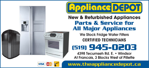 Appliance Depot (519-945-0203) - Display Ad - CERTIFIED TECHNICIANS (519) 945-0203 4398 Tecumseh Rd. E.   Windsor At Francois, 3 Blocks West of Pillette www.theappliancedepot.ca New & Refurbished Appliances Parts & Service for All Major Appliances We Stock Fridge Water Filters