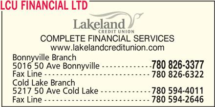 Lakeland Credit Union Ltd (780-826-3377) - Display Ad - LCU FINANCIAL LTD COMPLETE FINANCIAL SERVICES www.lakelandcreditunion.com Bonnyville Branch 780 826-3377 5016 50 Ave Bonnyville ------------- Fax Line --------------------------- 780 826-6322 Cold Lake Branch 5217 50 Ave Cold Lake ------------- 780 594-4011 Fax Line --------------------------- 780 594-2646