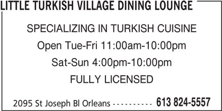 Little Turkish Village Dining Lounge (613-824-5557) - Display Ad - LITTLE TURKISH VILLAGE DINING LOUNGE SPECIALIZING IN TURKISH CUISINE Open Tue-Fri 11:00am-10:00pm Sat-Sun 4:00pm-10:00pm FULLY LICENSED 613 824-5557 2095 St Joseph Bl Orleans ----------