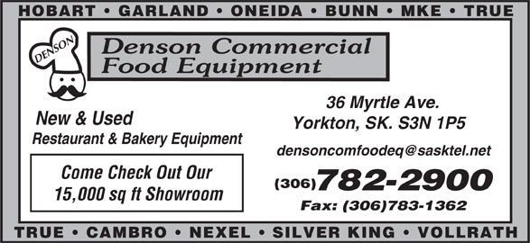 Denson Commercial Food Equipment (306-782-2900) - Display Ad - SON Denson Commercial DEN Food Equipment 36 Myrtle Ave. New & Used Yorkton, SK. S3N 1P5 HOBART   GARLAND   ONEIDA   BUNN   MKE   TRUE Restaurant & Bakery Equipment Come Check Out Our (306) 15,000 sq ft Showroom Fax: (306)783-1362 SILVER KING   VOLLRATHTRUE   CAMBRO   NEXEL 782-2900