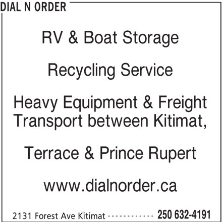 Dial N Order (250-632-4191) - Display Ad - DIAL N ORDER RV & Boat Storage Recycling Service Heavy Equipment & Freight Transport between Kitimat, Terrace & Prince Rupert www.dialnorder.ca ------------ 250 632-4191 2131 Forest Ave Kitimat