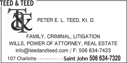 Teed & Teed (506-634-7320) - Display Ad - TEED & TEED PETER E. L. TEED, Kt. D. FAMILY, CRIMINAL, LITIGATION WILLS, POWER OF ATTORNEY, REAL ESTATE 107 Charlotte ----------- Saint John 506 634-7320