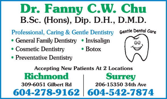 Chu Fanny C W Dr (604-278-9162) - Display Ad - Surrey 206-15350 34th Ave 309-6051 Gilbert Rd 604-278-9162604-542-7874 Dr. Fanny C.W. Chu B.Sc. (Hons), Dip. D.H., D.M.D. Professional, Caring & Gentle Dentistry General Family Dentistry  Invisalign Cosmetic Dentistry Botox Preventative Dentistry Accepting New Patients At 2 Locations Richmond
