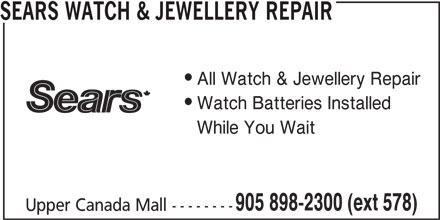 Sears Department Store (905-898-2300) - Display Ad - Upper Canada Mall -------- SEARS WATCH & JEWELLERY REPAIR All Watch & Jewellery Repair Watch Batteries Installed While You Wait 905 898-2300 (ext 578)