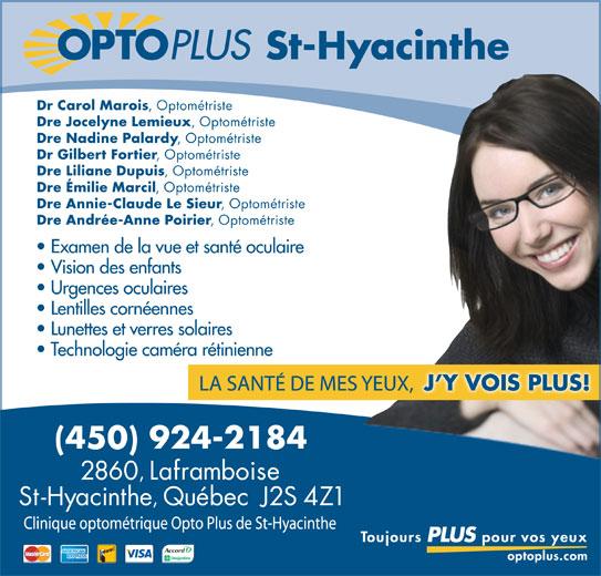 Opto Plus Clinique Optométrique De Saint-Hyacinthe (450-773-5555) - Annonce illustrée======= - Dr Carol Marois , Optométriste Dre Jocelyne Lemieux , Optométriste Dre Nadine Palardy , Optométriste Dr Gilbert Fortier , Optométriste Dre Liliane Dupuis , Optométriste Dre Émilie Marcil , Optométriste Dre Annie-Claude Le Sieur , Optométriste Dre Andrée-Anne Poirier , Optométriste Examen de la vue et santé oculaire Vision des enfants Urgences oculaires Lentilles cornéennes Lunettes et verres solaires Technologie caméra rétinienne St-Hyacinthe