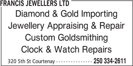 Francis Jewellers Ltd (250-334-2611) - Display Ad - Custom Goldsmithing Clock & Watch Repairs 320 5th St Courtenay --------------- 250 334-2611 FRANCIS JEWELLERS LTD Diamond & Gold Importing Jewellery Appraising & Repair