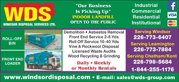 WDS Windsor Disposal Services Ltd (519-944-8009) - Display Ad - Industrial Our Business Commercial Is Picking Up king INDOOR LANDFILL Residential OPEN TO THE PUBLIC Institutional Serving Windsor Demolition   Asbestos Removal Front End Service 2-8 Yds 226-773-6407 ROLL-OFF Roll Off Service 10-40 Yds BIN Serving Leamington Vine & Rockwool Disposal 226-773-7884 Licensed Waste Audits Wood Recycling & Grinding Serving Chatham/Kent FRONT END 226-798-5684 Daily   Weekly LOADER or Monthly Rentals 1-844-255-1176 www.windsordisposal.com