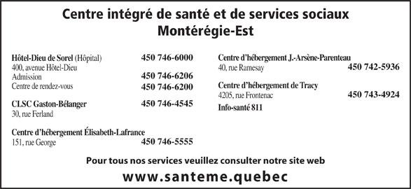 Centre Intégré de Santé et de Services Sociaux Montérégie-Est (450-746-6000) - Annonce illustrée======= - Centre intégré de santé et de services sociaux Montérégie-Est Centre d hébergement J.-Arsène-Parenteau450 746-6000 Hôtel-Dieu de Sorel (Hôpital) 450 742-5936 40, rue Ramesay400, avenue Hôtel-Dieu 450 746-6206 Admission Centre d hébergement de Tracy Centre de rendez-vous 450 746-6200 450 743-4924 4205, rue Frontenac 450 746-4545 CLSC Gaston-Bélanger Info-santé 811 30, rue Ferland Centre d hébergement Élisabeth-Lafrance 450 746-5555 151, rue George Pour tous nos services veuillez consulter notre site web www.santeme.quebec