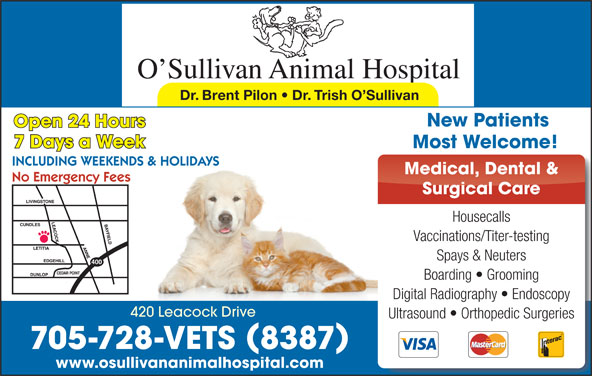 O'Sullivan Animal Hospital (705-728-8387) - Display Ad - Dr. Brent Pilon   Dr. Trish O Sullivan New Patients Open 24 Hours 7 Days a Week Most Welcome! INCLUDING WEEKENDS & HOLIDAYS Medical, Dental & No Emergency Fees Surgical Care Housecalls Vaccinations/Titer-testing Spays & Neuters Boarding   Grooming Digital Radiography   Endoscopy 420 Leacock Drive Ultrasound   Orthopedic Surgeries 705-728-VETS 8387 www.osullivananimalhospital.com