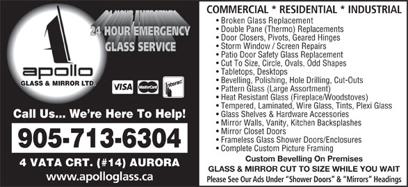 Apollo Glass & Mirror (905-713-6304) - Display Ad - Broken Glass Replacement Double Pane (Thermo) Replacements Door Closers, Pivots, Geared Hinges Storm Window / Screen Repairs Patio Door Safety Glass Replacement Cut To Size, Circle, Ovals, Odd Shapes Tabletops, Desktops Bevelling, Polishing, Hole Drilling, Cut-Outs COMMERCIAL * RESIDENTIAL * INDUSTRIAL GLASS & MIRROR LTD. Pattern Glass (Large Assortment) Heat Resistant Glass (Fireplace/Woodstoves) Tempered, Laminated, Wire Glass, Tints, Plexi Glass Glass Shelves & Hardware Accessories Call Us... We re Here To Help! Mirror Walls, Vanity, Kitchen Backsplashes 905-713-6304 Complete Custom Picture Framing GLASS & MIRROR CUT TO SIZE WHILE YOU WAIT www.apolloglass.ca Mirror Closet Doors Frameless Glass Shower Doors/Enclosures Custom Bevelling On Premises 4 VATA CRT. (#14) AURORA