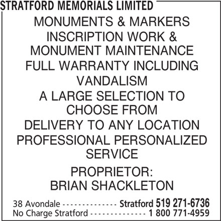 Stratford Memorials Limited (519-271-6736) - Display Ad - STRATFORD MEMORIALS LIMITED MONUMENTS & MARKERS INSCRIPTION WORK & MONUMENT MAINTENANCE FULL WARRANTY INCLUDING VANDALISM A LARGE SELECTION TO CHOOSE FROM DELIVERY TO ANY LOCATION PROFESSIONAL PERSONALIZED SERVICE PROPRIETOR: BRIAN SHACKLETON 38 Avondale -------------- Stratford 519 271-6736 No Charge Stratford -------------- 1 800 771-4959