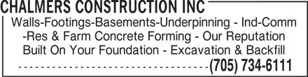 Chalmers Construction Inc (705-734-6111) - Display Ad - -Res & Farm Concrete Forming - Our Reputation Built On Your Foundation - Excavation & Backfill ---------------------------------- (705) 734-6111 CHALMERS CONSTRUCTION INC Walls-Footings-Basements-Underpinning - Ind-Comm