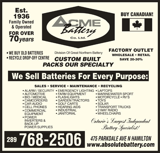 ACME Battery Company (905-545-3053) - Display Ad - Est. BUY CANADIAN! 1936 Family Owned & Operated FOR OVER Co. Ltd. 70 years FACTORY OUTLET Division Of Great Northern Battery WE BUY OLD BATTERIES WHOLESALE   RETAIL RECYCLE DROP-OFF CENTRE SAVE 20-30% CUSTOM BUILT PACKS OUR SPECIALTY We Sell Batteries For Every Purpose: SALES   SERVICE   MAINTENANCE   RECYCLING EMERGENCY LIGHTING  LAPTOPS  ALARM / SECURITY FARM EQUIPMENT MARINE/WATER SPORT  AUTOMOTIVE FLASHLIGHTS MOTORCYCLE   RV S  BIO / MEDICAL GARDEN TRACTORS TOYS  CAMCORDERS GOLF CARTS SOLAR  CAR AUDIO HEARING AIDS TRANSPORT TRUCKS  CELL PHONES INDUSTRIAL 2 WAY RADIO COMMERCIAL JANITORIAL WHEELCHAIRS EQUIPMENT POWER INVERTERS & Ontario's Largest Independent BACK-UP POWER SUPPLIES Battery Specialist! 475 PARKDALE AVE N HAMILTON 289 768-2506 www.absolutebattery.com