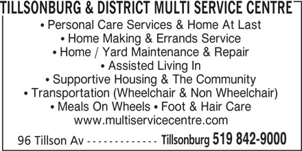 Tillsonburg & District Multi Service Centre (519-842-9000) - Display Ad - TILLSONBURG & DISTRICT MULTI SERVICE CENTRE  Personal Care Services & Home At Last  Home Making & Errands Service  Home / Yard Maintenance & Repair  Assisted Living In  Supportive Housing & The Community  Transportation (Wheelchair & Non Wheelchair)  Meals On Wheels  Foot & Hair Care www.multiservicecentre.com Tillsonburg 519 842-9000 96 Tillson Av -------------