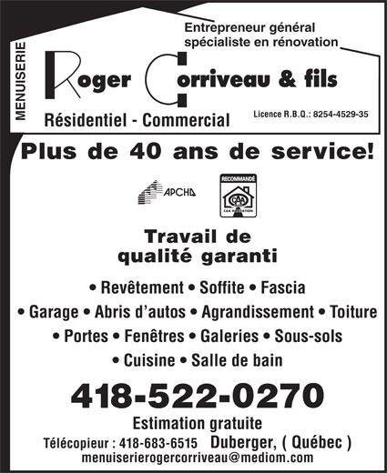 Corriveau Roger & Fils (418-522-0270) - Annonce illustrée======= - Entrepreneur général 8254-4529-35 spécialiste en rénovation Licence R.B.Q.: MENUISERIE Résidentiel - Commercial Travail de qualité garanti Plus de 40 ans de service! Revêtement   Soffite   Fascia Garage   Abris d autos   Agrandissement   Toiture Portes   Fenêtres   Galeries   Sous-sols Cuisine   Salle de bain 418-522-0270 Estimation gratuite Télécopieur : 418-683-6515   Duberger, ( Québec )