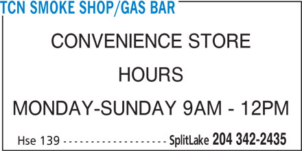 TCN Smoke Shop/Gas Bar (204-342-2435) - Display Ad - TCN SMOKE SHOP/GAS BAR CONVENIENCE STORE HOURS MONDAY-SUNDAY 9AM - 12PM SplitLake 204 342-2435 Hse 139 -------------------