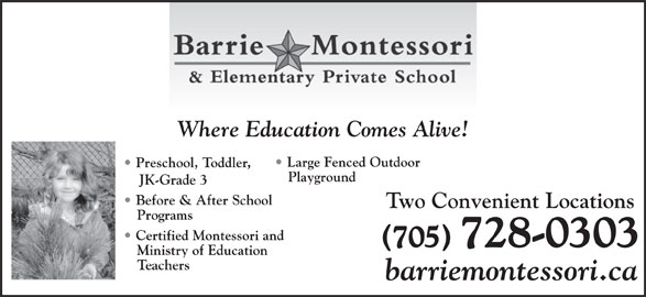 Barrie Montessori & Elementary Private School (705-728-0303) - Display Ad - Where Education Comes Alive! Large Fenced Outdoor Preschool, Toddler, Playground JK-Grade 3 Before & After School Two Convenient Locations Programs Certified Montessori and (705) 728-0303 Ministry of Education Teachers barriemontessori.ca