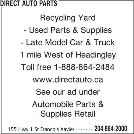 Direct Auto Parts (204-864-2000) - Display Ad - DIRECT AUTO PARTS Recycling Yard - Used Parts & Supplies - Late Model Car & Truck 1 mile West of Headingley Toll free 1-888-864-2484 www.directauto.ca See our ad under Automobile Parts & Supplies Retail 204 864-2000 155 Hwy 1 St Francois Xavier -------