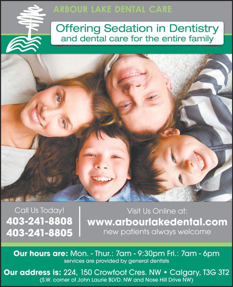 Arbour Lake Dental Care (403-241-8808) - Display Ad - Offering Sedation in Dentistry and dental care for the entire family Call Us Today! Visit Us Online at: 403-241-8808 www.arbourlakedental.com new patients always welcome 403-241-8805 Our hours are: Mon. - Thur.: 7am - 9:30pm Fri.: 7am - 6pm services are provided by general dentists Our address is: 224, 150 Crowfoot Cres. NW   Calgary, T3G 3T2 (S.W. corner of John Laurie BLVD. NW and Nose Hill Drive NW)