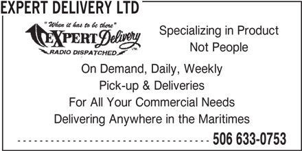 Expert Delivery Ltd (506-633-0753) - Display Ad - Delivering Anywhere in the Maritimes ----------------------------------- 506 633-0753 For All Your Commercial Needs EXPERT DELIVERY LTD Specializing in Product Pick-up & Deliveries Not People On Demand, Daily, Weekly