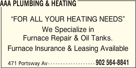 AAA Plumbing & Heating (902-564-8841) - Display Ad - AAA PLUMBING & HEATING FOR ALL YOUR HEATING NEEDS We Specialize in Furnace Repair & Oil Tanks. Furnace Insurance & Leasing Available 902 564-8841 471 Portsway Av -------------------