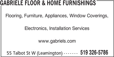 Gabriele Floor & Home Furnishings (519-326-5786) - Display Ad - GABRIELE FLOOR & HOME FURNISHINGS Flooring, Furniture, Appliances, Window Coverings, Electronics, Installation Services www.gabriels.com 519 326-5786 55 Talbot St W (Leamington) ------- GABRIELE FLOOR & HOME FURNISHINGS Flooring, Furniture, Appliances, Window Coverings, Electronics, Installation Services www.gabriels.com 519 326-5786 55 Talbot St W (Leamington) -------