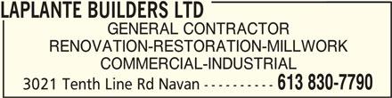 Laplante Builders Ltd (613-830-7790) - Display Ad - LAPLANTE BUILDERS LTDLAPLANTE BUILDERS LTD LAPLANTE BUILDERS LTD GENERAL CONTRACTOR RENOVATION-RESTORATION-MILLWORK COMMERCIAL-INDUSTRIAL 613 830-7790 3021 Tenth Line Rd Navan ----------