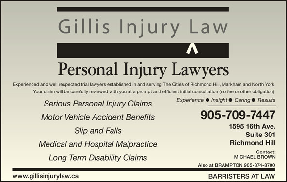 Gillis Injury Law (905-709-7447) - Display Ad - Richmond HillRichmond Hill Medical and Hospital MalpracticeMedical and Hospital Malpractice Contact:Contact: MICHAEL BROWNMICHAEL BROWN Long Term Disability ClaimsLong Term Disability Claims Also at BRAMPTON 905-874-8700Also at BRAMPTON 905-874-8700 www.gillisinjurylaw.cawww.gillisinjurylaw.ca BARRISTERS AT LAWBARRISTERS AT LAW Suite 301Suite 301 Gillis Injury Law Personal Injury Lawyers Experienced and well respected trial lawyers established in and serving The Cities of Richmond Hill, Markham and North York.Experienced and well respected trial lawyers established in and serving The Cities of Richmond Hill, Markham and North York. Your claim will be carefully reviewed with you at a prompt and efficient initial consultation (no fee or other obligation).Your claim will be carefully reviewed with you at a prompt and efficient initial consultation (no fee or other obligation). Experience Insight Caring ResultsExperience Insight Caring Results Serious Personal Injury ClaimsSerious Personal Injury Claims 905-709-7447905-709-7447 Motor Vehicle Accident BenefitsMotor Vehicle Accident Benefits 1595 16th Ave.1595 16th Ave. Slip and FallsSlip and Falls