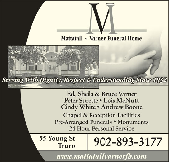 Mattatall - Varner Funeral Home Truro Limited (902-893-3177) - Display Ad - Mattatall ~ Varner Funeral HomeMattatall ~ Varner Funeral Home Serving With Dignity, Respect & Understanding Since 1932Understanding Since 1932nity, Respect & g With DiginServ Ed,  Sheila & Bruce Varner Peter Surette  Lois McNutt Cindy White  Andrew Boone Chapel & Reception Facilities Pre-Arranged Funerals Monuments 24 Hour Personal Service 55 Young St 902-893-3177 Truro www.mattatallvarnerfh.com