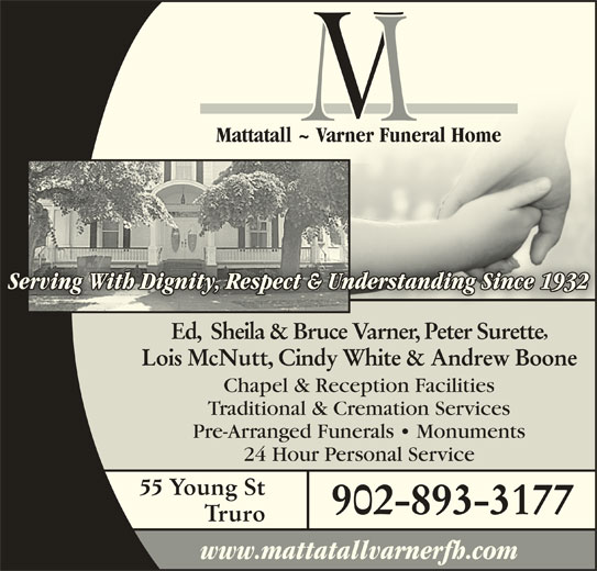 Mattatall-Varner Funeral Home (902-893-3177) - Display Ad - Mattatall ~ Varner Funeral HomeMattatall ~ Varner Funeral Home Serving With Dignity, Respect & Understanding Since 1932Understanding Since 1932nity, Respect & g With DigServin Ed,  Sheila & Bruce Varner, Peter Surette Lois McNutt, Cindy White & Andrew Boone Chapel & Reception Facilities Traditional & Cremation Services Pre-Arranged Funerals   Monuments 24 Hour Personal Service 55 Young St 902-893-3177 Truro www.mattatallvarnerfh.com