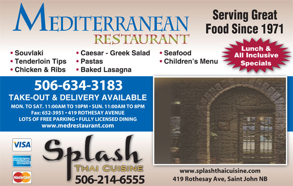 Mediterranean Restaurant (506-634-3183) - Annonce illustrée======= - Caesar - Greek Salad Seafood All Inclusive Tenderloin Tips Pastas Children s Menu Specials Chicken & Ribs Baked Lasagna 506-634-3183 TAKE-OUT & DELIVERY AVAILABLE MON. TO SAT. 11:00AM TO 10PM   SUN. 11:00AM TO 8PM LOTS OF FREE PARKING   FULLY LICENSED DINING www.medrestaurant.com www.splashthaicuisine.comwww.splashthaicuisine.com 419 Rothesay Ave, Saint John NB 506-214-6555 Fax: 652-3951   419 ROTHESAY AVENUE Serving Great Food Since 1971 Lunch & Souvlaki