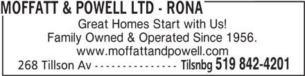 Rona (519-842-4201) - Display Ad - MOFFATT & POWELL LTD - RONA Great Homes Start with Us! Family Owned & Operated Since 1956. www.moffattandpowell.com 268 Tillson Av --------------- Tilsnbg 519 842-4201
