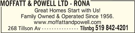 Rona (519-842-4201) - Display Ad - MOFFATT & POWELL LTD - RONAMOFFATT & POWELL LTD - RONA MOFFATT & POWELL LTD - RONA Great Homes Start with Us! Family Owned & Operated Since 1956. www.moffattandpowell.com 268 Tillson Av --------------- Tilsnbg 519 842-4201