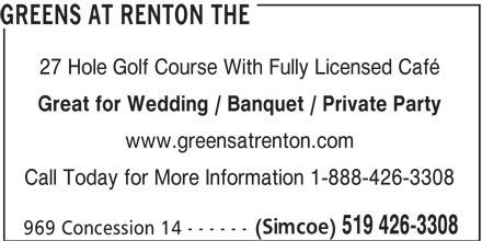 The Greens at Renton (519-426-3308) - Display Ad - GREENS AT RENTON THE 27 Hole Golf Course With Fully Licensed Café Great for Wedding / Banquet / Private Party www.greensatrenton.com Call Today for More Information 1-888-426-3308 (Simcoe) 519 426-3308 969 Concession 14 - - - - - -