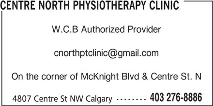 Centre North Physiotherapy Clinic (403-276-8886) - Display Ad - CENTRE NORTH PHYSIOTHERAPY CLINIC W.C.B Authorized Provider On the corner of McKnight Blvd & Centre St. N 403 276-8886 4807 Centre St NW Calgary --------