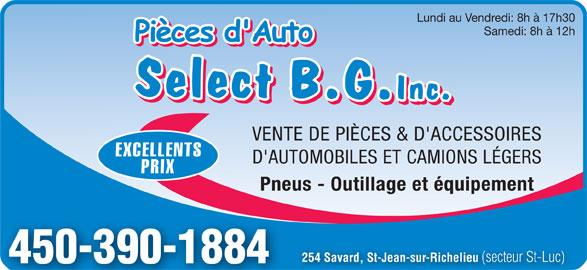 Pièces d'Auto Select B G Inc (450-348-1444) - Annonce illustrée======= - Lundi au Vendredi: 8h à 17h30 Samedi: 8h à 12h VENTE DE PIÈCES & D'ACCESSOIRES EXCELLENTS D'AUTOMOBILES ET CAMIONS LÉGERS PRIX Pneus - Outillage et équipement 254 Savard, St-Jean-sur-Richelieu (secteur St-Luc) 450-390-1884