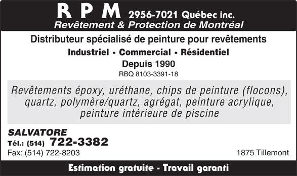 RPM - Revêtements & Protection Montréal (514-722-3382) - Annonce illustrée======= - RPM 2956-7021 Québec inc. Revêtement & Protection de Montréal Distributeur spécialisé de peinture pour revêtements Industriel - Commercial - Résidentiel Depuis 1990 RBQ 8103-3391-18 Revêtements époxy, uréthane, chips de peinture (flocons), quartz, polymère/quartz, agrégat, peinture acrylique, peinture intérieure de piscine SALVATORE Tél.: (514) 722-3382 1875 Tillemont Fax: (514) 722-8203 Estimation gratuite - Travail garanti